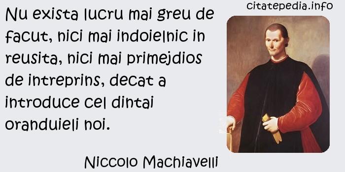 Niccolo Machiavelli - Nu exista lucru mai greu de facut, nici mai indoielnic in reusita, nici mai primejdios de intreprins, decat a introduce cel dintai oranduieli noi.