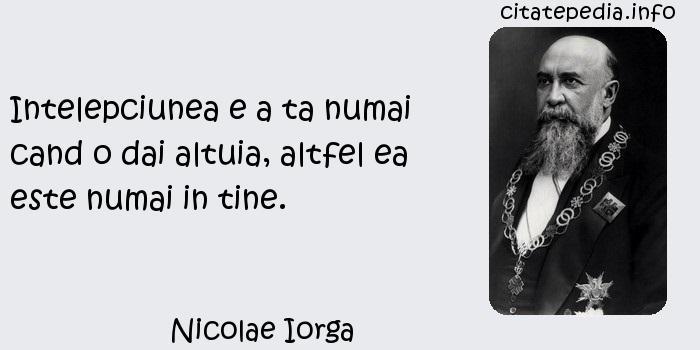 Nicolae Iorga - Intelepciunea e a ta numai cand o dai altuia, altfel ea este numai in tine.