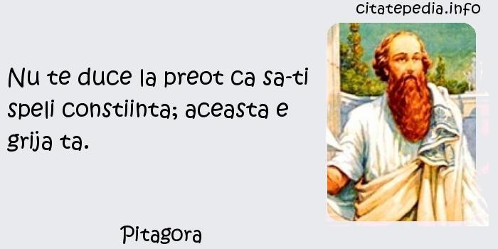 Pitagora - Nu te duce la preot ca sa-ti speli constiinta; aceasta e grija ta.