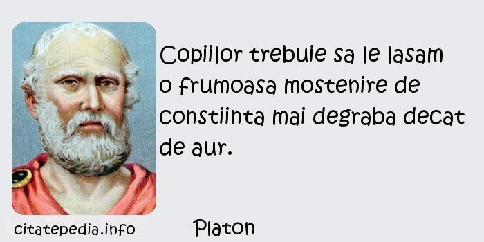 Platon - Copiilor trebuie sa le lasam o frumoasa mostenire de constiinta mai degraba decat de aur.