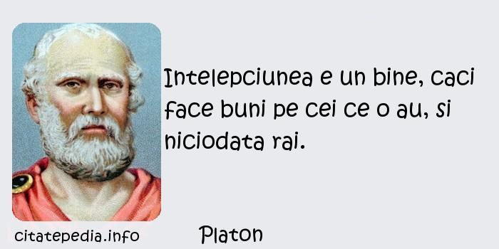 Platon - Intelepciunea e un bine, caci face buni pe cei ce o au, si niciodata rai.