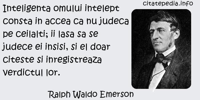 Ralph Waldo Emerson - Inteligenta omului intelept consta in accea ca nu judeca pe ceilalti; ii lasa sa se judece ei insisi, si el doar citeste si inregistreaza verdictul lor.