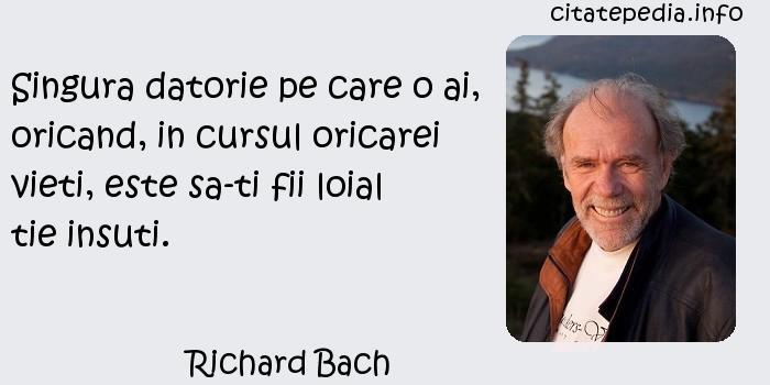 Richard Bach - Singura datorie pe care o ai, oricand, in cursul oricarei vieti, este sa-ti fii loial tie insuti.