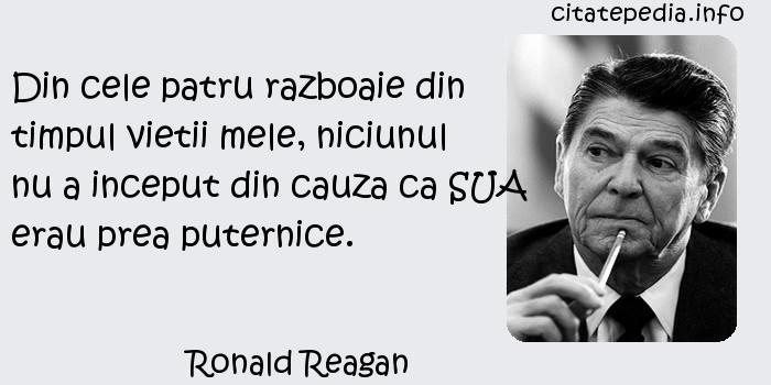 Ronald Reagan - Din cele patru razboaie din timpul vietii mele, niciunul nu a inceput din cauza ca SUA erau prea puternice.