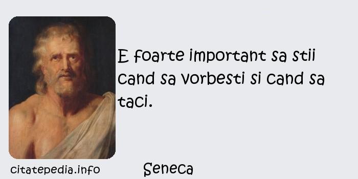 Seneca - E foarte important sa stii cand sa vorbesti si cand sa taci.
