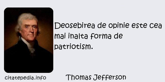 Thomas Jefferson - Deosebirea de opinie este cea mai inalta forma de patriotism.