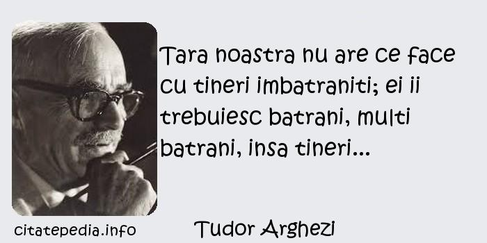 Tudor Arghezi - Tara noastra nu are ce face cu tineri imbatraniti; ei ii trebuiesc batrani, multi batrani, insa tineri...