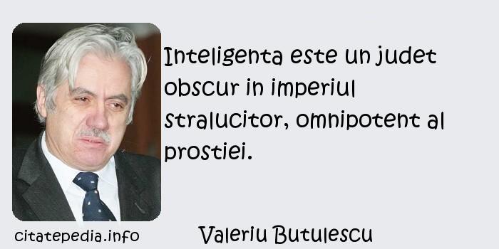 Valeriu Butulescu - Inteligenta este un judet obscur in imperiul stralucitor, omnipotent al prostiei.