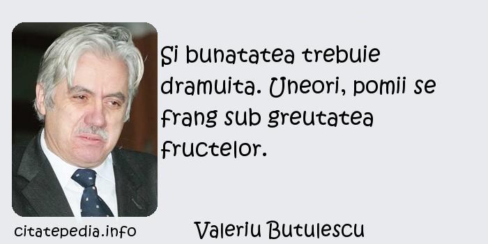 Valeriu Butulescu - Si bunatatea trebuie dramuita. Uneori, pomii se frang sub greutatea fructelor.