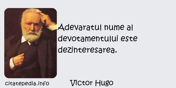 Victor Hugo - Adevaratul nume al devotamentului este dezinteresarea.