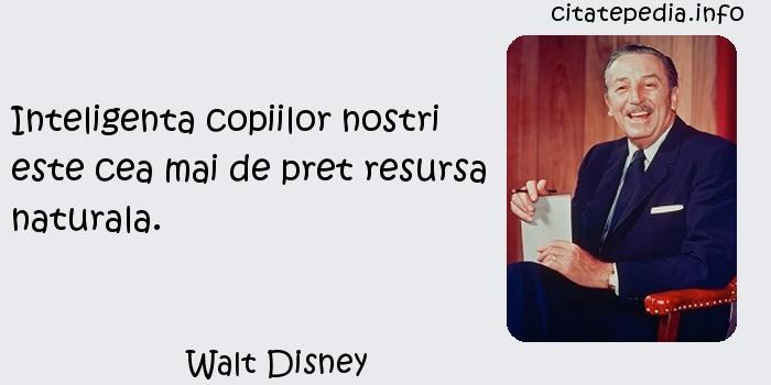 Walt Disney - Inteligenta copiilor nostri este cea mai de pret resursa naturala.