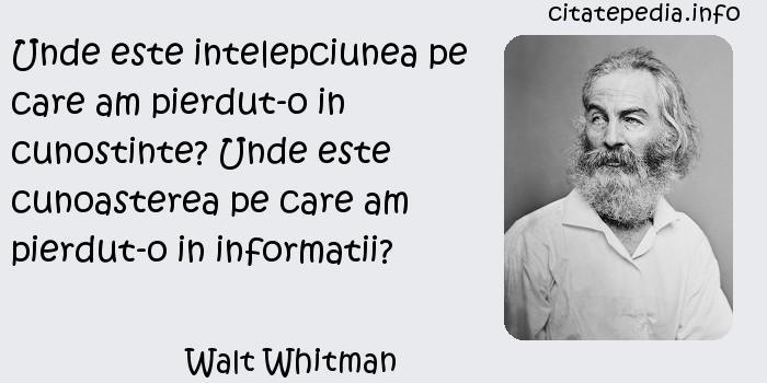 Walt Whitman - Unde este intelepciunea pe care am pierdut-o in cunostinte? Unde este cunoasterea pe care am pierdut-o in informatii?