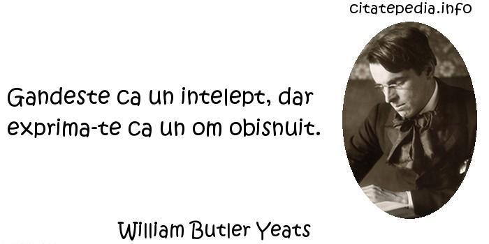 William Butler Yeats - Gandeste ca un intelept, dar exprima-te ca un om obisnuit.