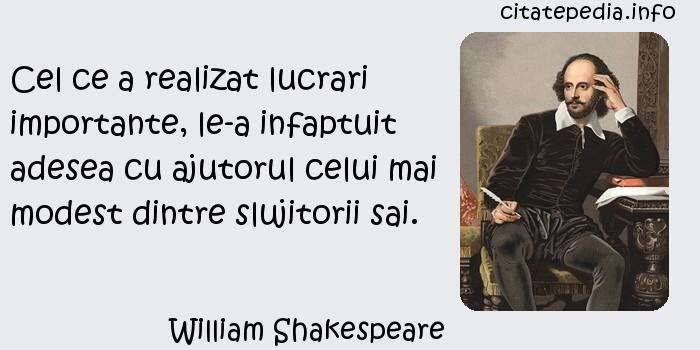 William Shakespeare - Cel ce a realizat lucrari importante, le-a infaptuit adesea cu ajutorul celui mai modest dintre slujitorii sai.