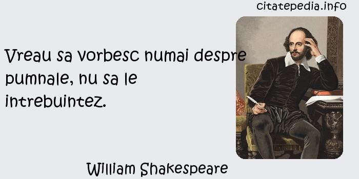 William Shakespeare - Vreau sa vorbesc numai despre pumnale, nu sa le intrebuintez.