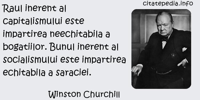 Winston Churchill - Raul inerent al capitalismului este impartirea neechitabila a bogatiilor. Bunul inerent al socialismului este impartirea echitabila a saraciei.
