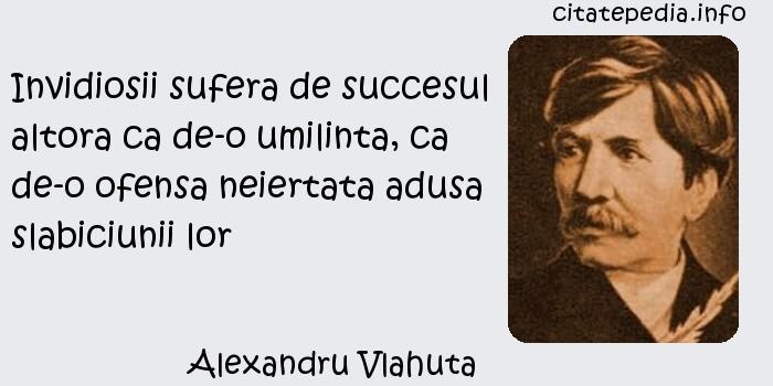 Alexandru Vlahuta - Invidiosii sufera de succesul altora ca de-o umilinta, ca de-o ofensa neiertata adusa slabiciunii lor