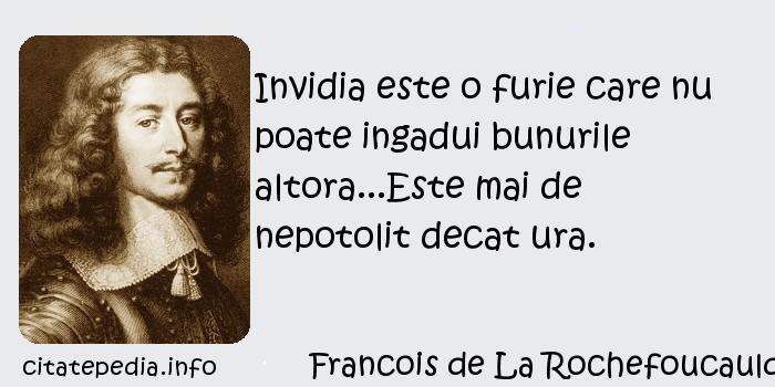 Francois de La Rochefoucauld - Invidia este o furie care nu poate ingadui bunurile altora...Este mai de nepotolit decat ura.