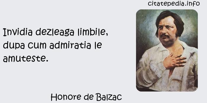 Honore de Balzac - Invidia dezleaga limbile, dupa cum admiratia le amuteste.