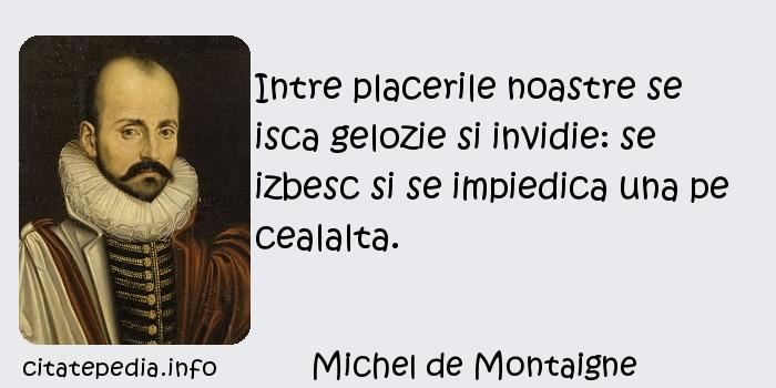 Michel de Montaigne - Intre placerile noastre se isca gelozie si invidie: se izbesc si se impiedica una pe cealalta.