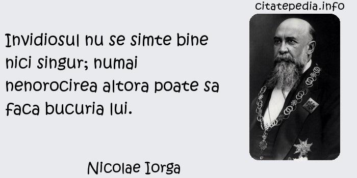 Nicolae Iorga - Invidiosul nu se simte bine nici singur; numai nenorocirea altora poate sa faca bucuria lui.