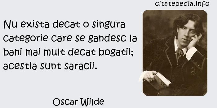 Oscar Wilde - Nu exista decat o singura categorie care se gandesc la bani mai mult decat bogatii; acestia sunt saracii.