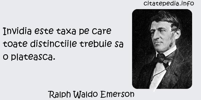 Ralph Waldo Emerson - Invidia este taxa pe care toate distinctiile trebuie sa o plateasca.