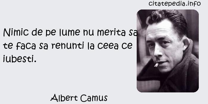 Albert Camus - Nimic de pe lume nu merita sa te faca sa renunti la ceea ce iubesti.