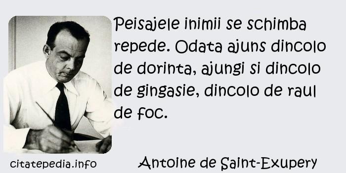 Antoine de Saint-Exupery - Peisajele inimii se schimba repede. Odata ajuns dincolo de dorinta, ajungi si dincolo de gingasie, dincolo de raul de foc.