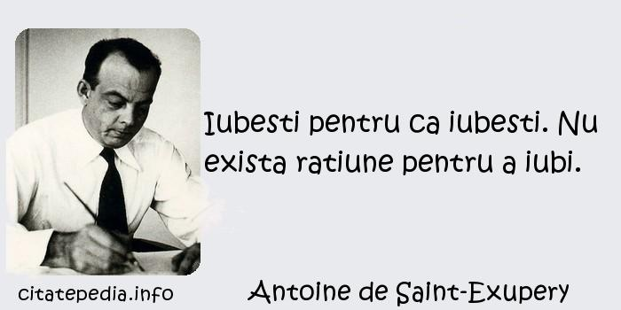 Antoine de Saint-Exupery - Iubesti pentru ca iubesti. Nu exista ratiune pentru a iubi.