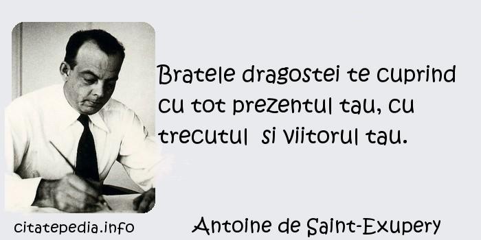 Antoine de Saint-Exupery - Bratele dragostei te cuprind cu tot prezentul tau, cu trecutul  si viitorul tau.