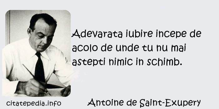 Antoine de Saint-Exupery - Adevarata iubire incepe de acolo de unde tu nu mai astepti nimic in schimb.