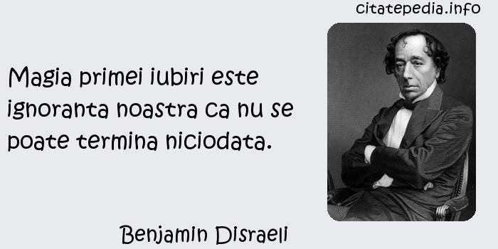 Benjamin Disraeli - Magia primei iubiri este ignoranta noastra ca nu se poate termina niciodata.