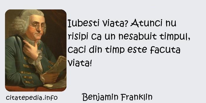 Benjamin Franklin - Iubesti viata? Atunci nu risipi ca un nesabuit timpul, caci din timp este facuta viata!