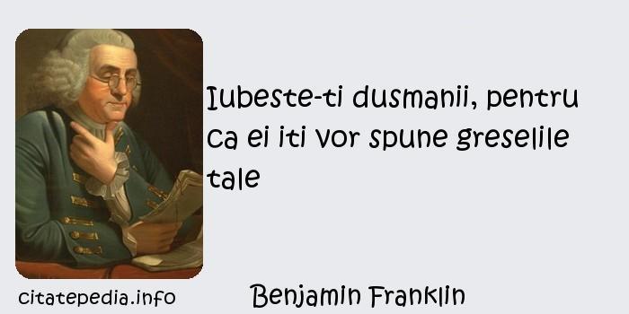 Benjamin Franklin - Iubeste-ti dusmanii, pentru ca ei iti vor spune greselile tale