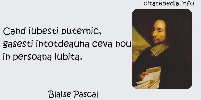 Blaise Pascal - Cand iubesti puternic, gasesti intotdeauna ceva nou in persoana iubita.