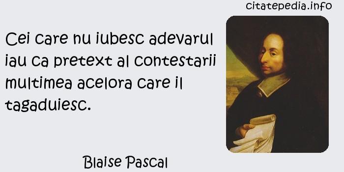 Blaise Pascal - Cei care nu iubesc adevarul iau ca pretext al contestarii multimea acelora care il tagaduiesc.