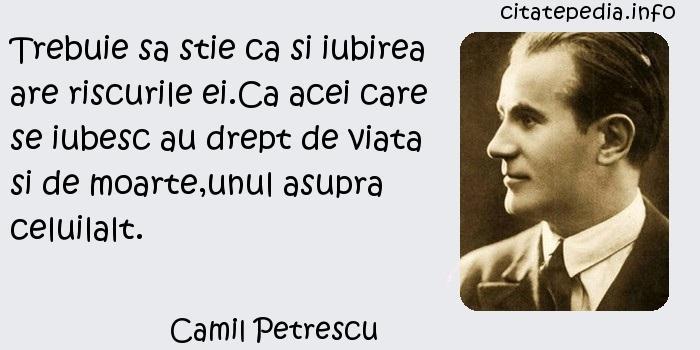 Camil Petrescu - Trebuie sa stie ca si iubirea are riscurile ei.Ca acei care se iubesc au drept de viata si de moarte,unul asupra celuilalt.