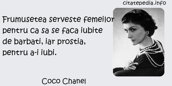 Coco Chanel - Frumusetea serveste femeilor pentru ca sa se faca iubite de barbati, iar prostia, pentru a-i iubi.