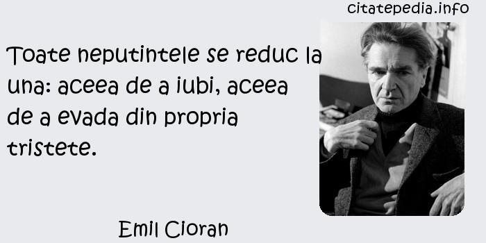 Emil Cioran - Toate neputintele se reduc la una: aceea de a iubi, aceea de a evada din propria tristete.