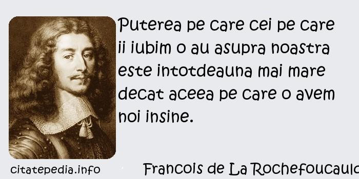 Francois de La Rochefoucauld - Puterea pe care cei pe care ii iubim o au asupra noastra este intotdeauna mai mare decat aceea pe care o avem noi insine.