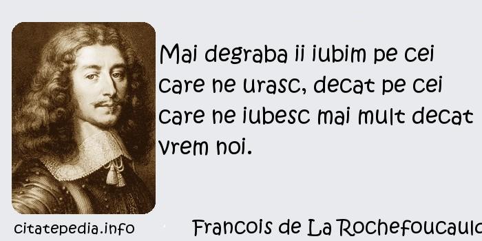 Francois de La Rochefoucauld - Mai degraba ii iubim pe cei care ne urasc, decat pe cei care ne iubesc mai mult decat vrem noi.