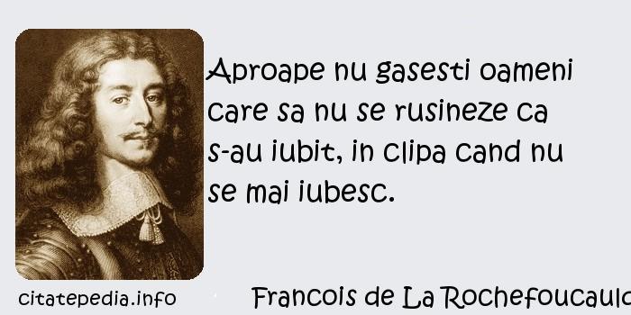 Francois de La Rochefoucauld - Aproape nu gasesti oameni care sa nu se rusineze ca s-au iubit, in clipa cand nu se mai iubesc.