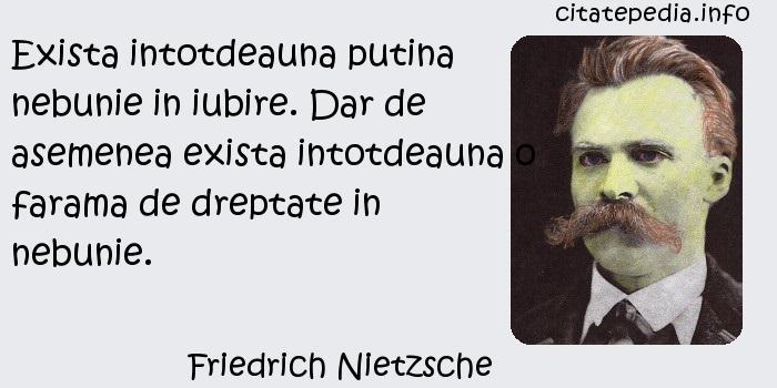 Friedrich Nietzsche - Exista intotdeauna putina nebunie in iubire. Dar de asemenea exista intotdeauna o farama de dreptate in nebunie.