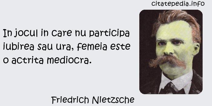 Friedrich Nietzsche - In jocul in care nu participa iubirea sau ura, femeia este o actrita mediocra.