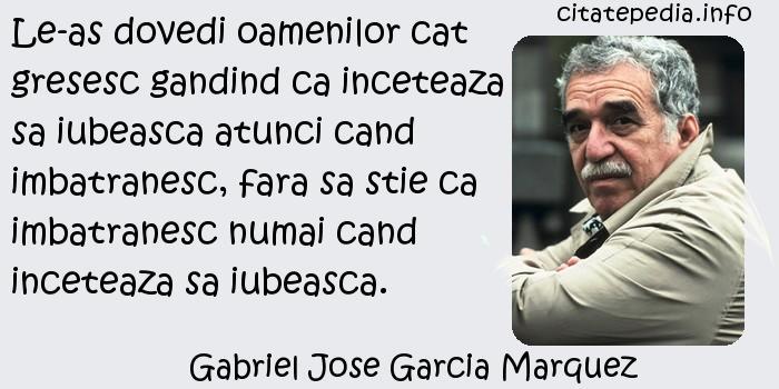 Gabriel Jose Garcia Marquez - Le-as dovedi oamenilor cat gresesc gandind ca inceteaza sa iubeasca atunci cand imbatranesc, fara sa stie ca imbatranesc numai cand inceteaza sa iubeasca.