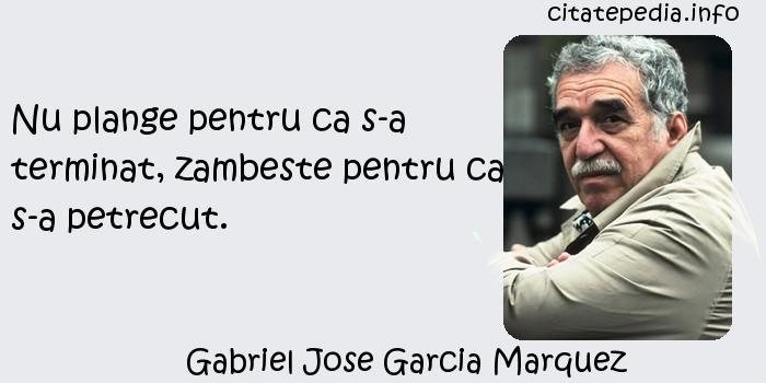 Gabriel Jose Garcia Marquez - Nu plange pentru ca s-a terminat, zambeste pentru ca s-a petrecut.