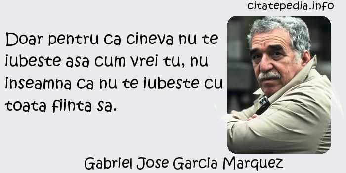 Gabriel Jose Garcia Marquez - Doar pentru ca cineva nu te iubeste asa cum vrei tu, nu inseamna ca nu te iubeste cu toata fiinta sa.