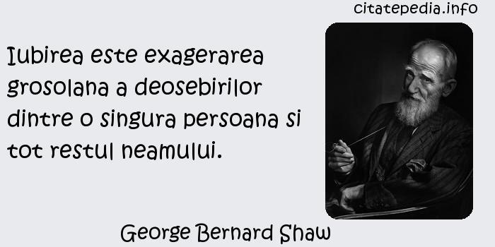 George Bernard Shaw - Iubirea este exagerarea grosolana a deosebirilor dintre o singura persoana si tot restul neamului.