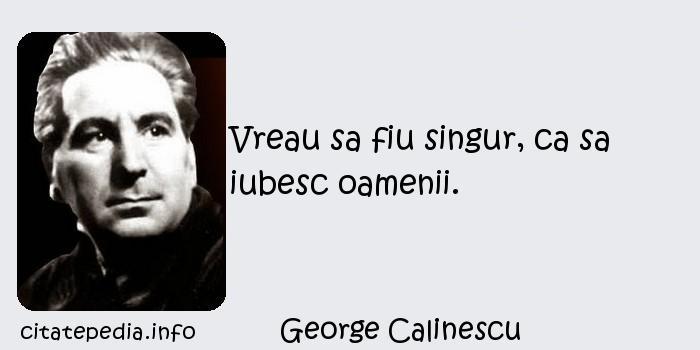 George Calinescu - Vreau sa fiu singur, ca sa iubesc oamenii.
